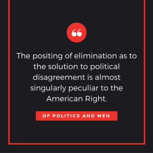 The positing of elimination as to the solution to political disagreement is almost singularly peculiar to the American Right.